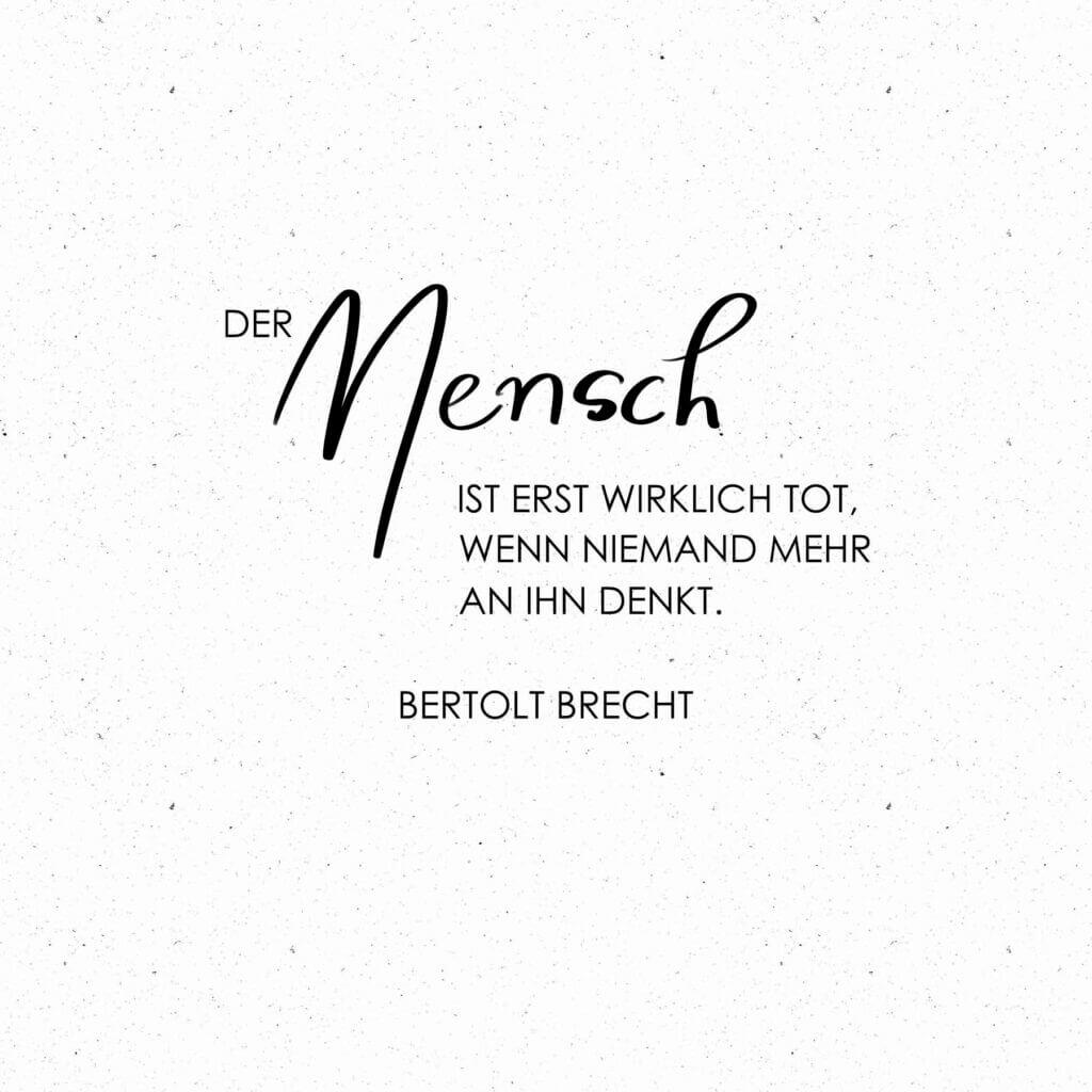 Der mesnch ist erst wirklich tot, wenn niemand mehr an ihn denkt. Brecht