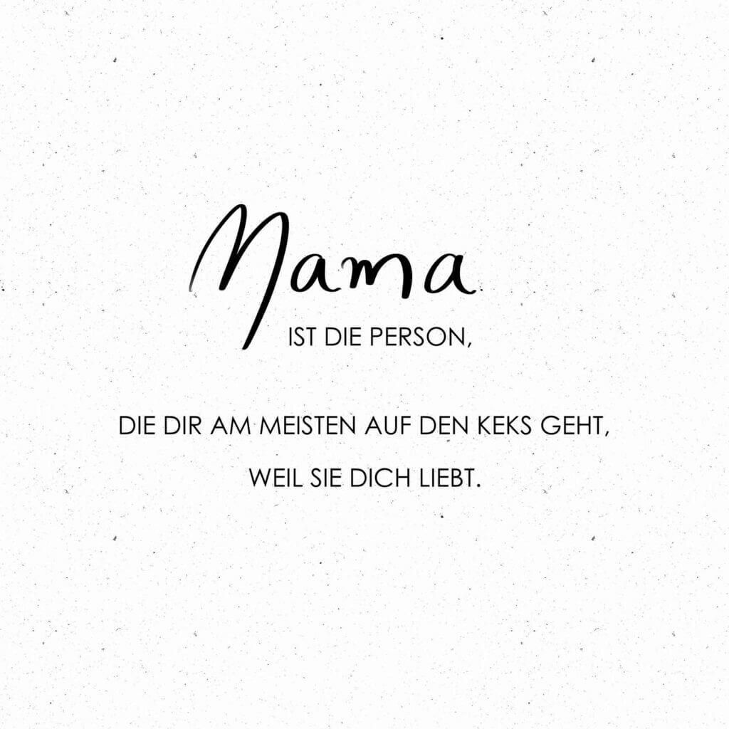 Mama ist die Person, die dir am meisten auf den Keks geht, weil sie dich liebt.