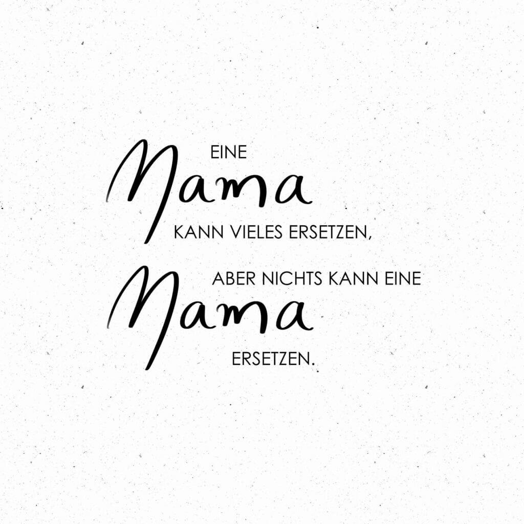 Eine Mama kann vieles ersetzen, aber nichts kann eine Mama ersetzen.