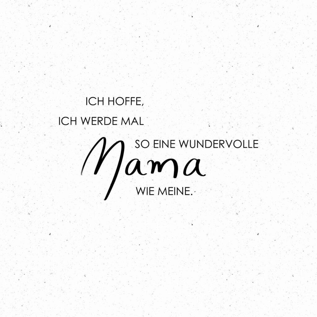 Ich hoffe, ich werde mal so eine wundervolle Mama, wie Meine.
